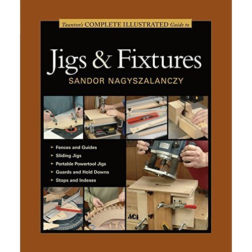 Taunton's Complete Illustrated Guides: Taunton's Complete Illustrated Guide to Jigs & Fixtures
