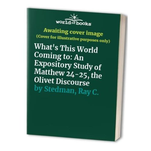 What's This World Coming to: An Expository Study of Matthew 24-25, the Olivet Discourse