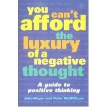 You Can't Afford the Luxury of a Negative Thought: a Guide to Positive Thinking