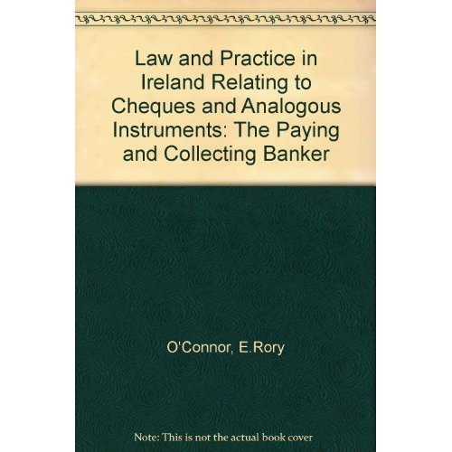 Law and Practice in Ireland Relating to Cheques and Analogous Instruments: The Paying and Collecting Banker