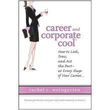Career and Corporate Cool (tm): How to Look, Dress and Act the Part...at Every Stage in Your Career