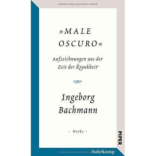 """""""Male oscuro"""" -  Ingeborg Bachmann: Male oscuro. Aufzeichnungen aus der Zeit der Krankheit. Traumnotate, Briefe, Brief- und Redeentwürfe"""