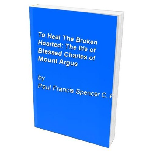 To Heal The Broken Hearted: The life of Blessed Charles of Mount Argus